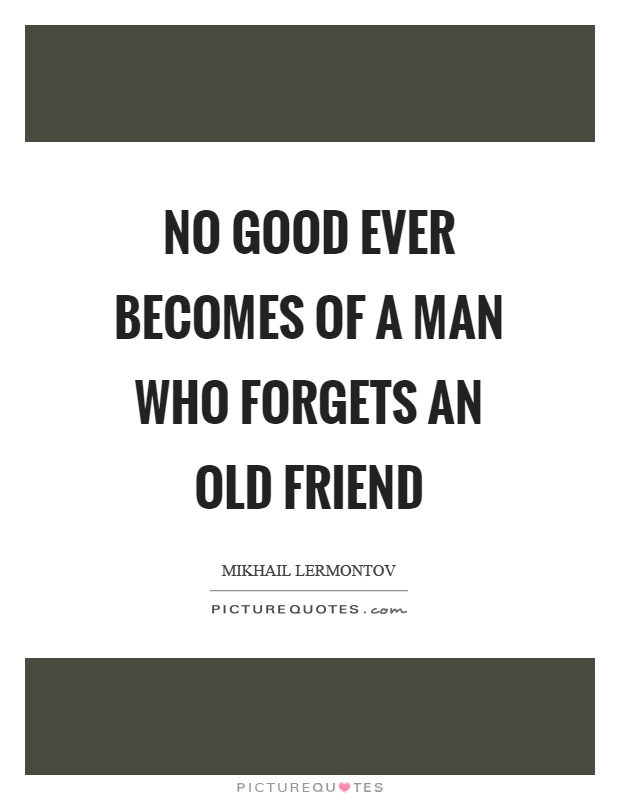 No good ever becomes of a man who forgets an old friend Picture Quote #1