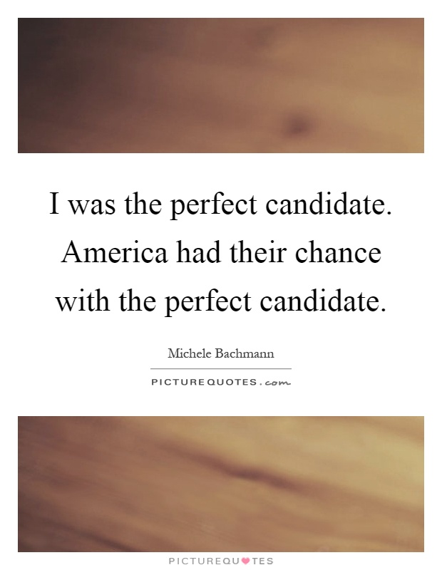 I was the perfect candidate. America had their chance with the perfect candidate Picture Quote #1