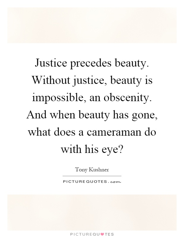Justice precedes beauty. Without justice, beauty is impossible, an obscenity. And when beauty has gone, what does a cameraman do with his eye? Picture Quote #1