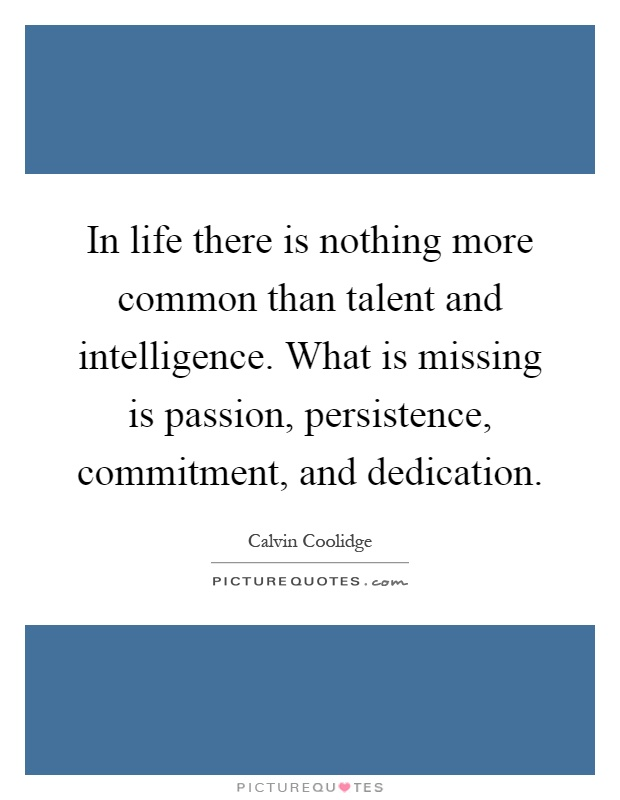 In life there is nothing more common than talent and intelligence. What is missing is passion, persistence, commitment, and dedication Picture Quote #1