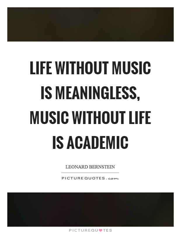 Life without music is meaningless, music without life is academic Picture Quote #1