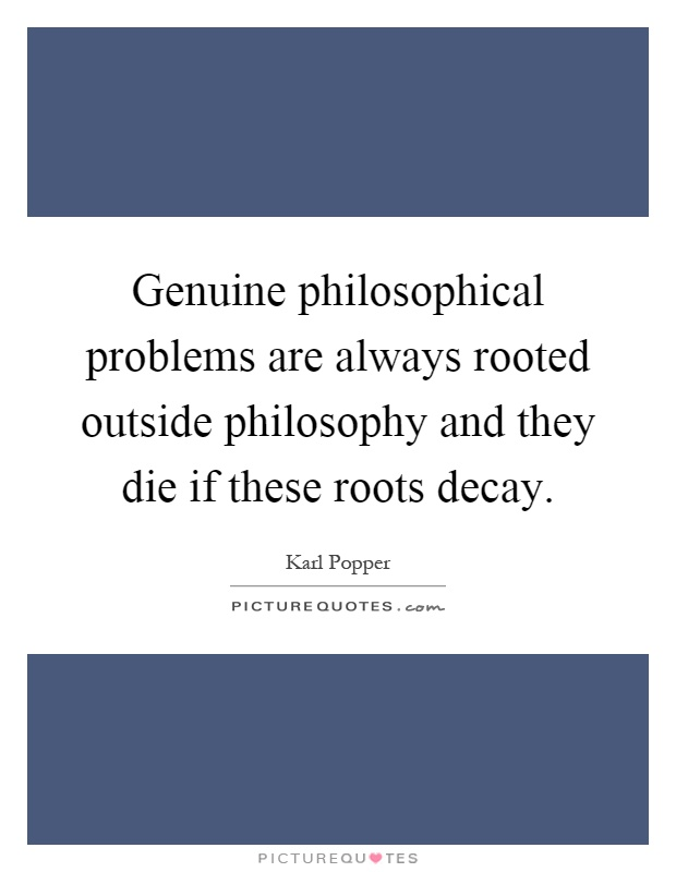 Genuine philosophical problems are always rooted outside philosophy and they die if these roots decay Picture Quote #1