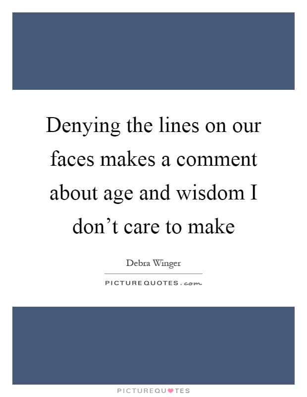Denying the lines on our faces makes a comment about age and wisdom I don't care to make Picture Quote #1