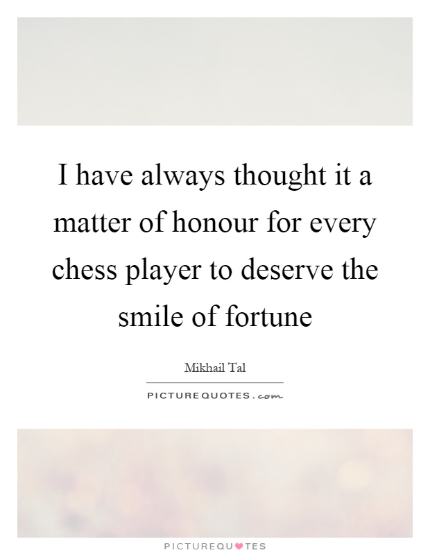 I have always thought it a matter of honour for every chess player to deserve the smile of fortune Picture Quote #1