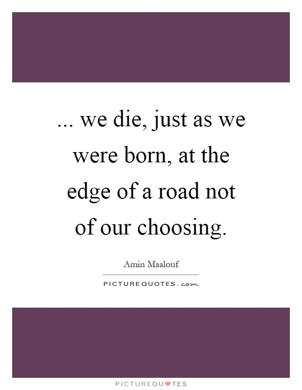 ... we die, just as we were born, at the edge of a road not of our choosing Picture Quote #1