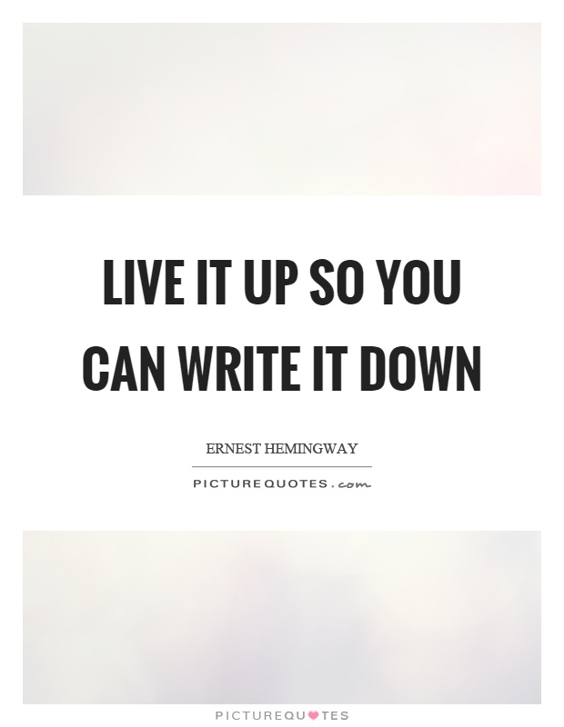 Live it up so you can write it down Picture Quote #1