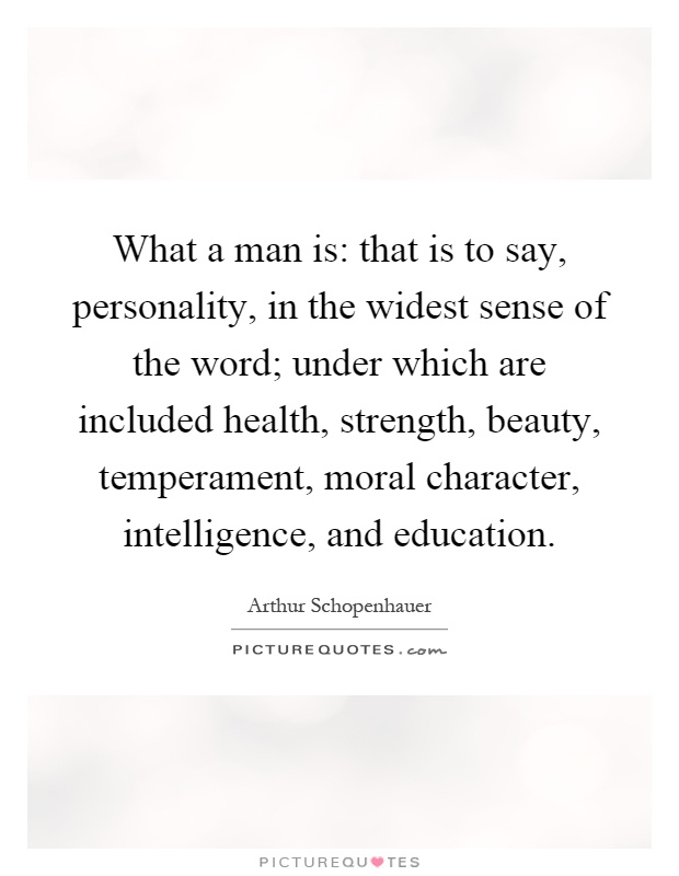 What a man is: that is to say, personality, in the widest sense of the word; under which are included health, strength, beauty, temperament, moral character, intelligence, and education Picture Quote #1