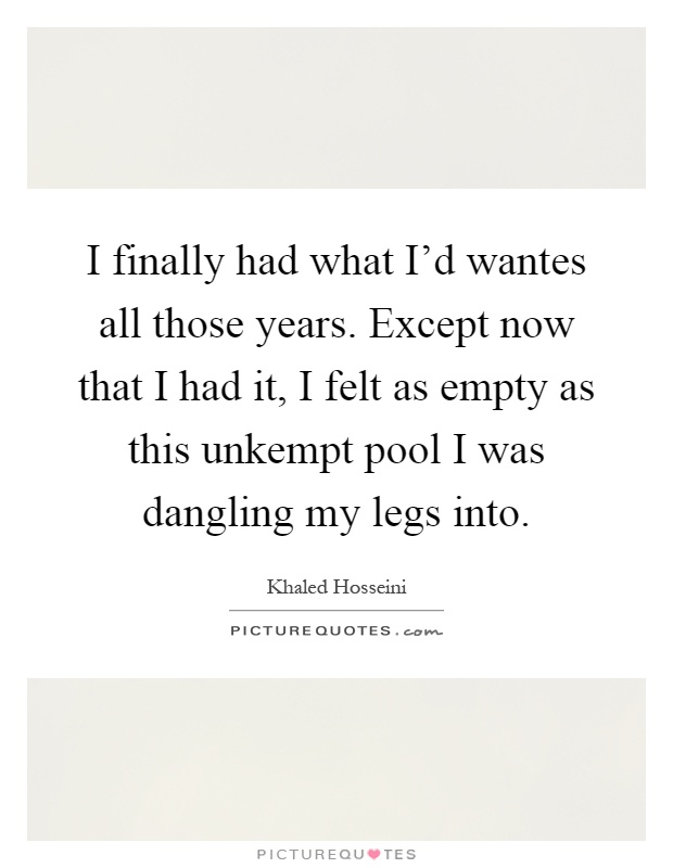 I finally had what I'd wantes all those years. Except now that I had it, I felt as empty as this unkempt pool I was dangling my legs into Picture Quote #1