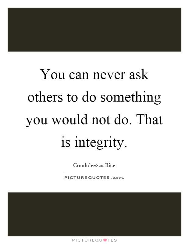 You can never ask others to do something you would not do. That is integrity Picture Quote #1
