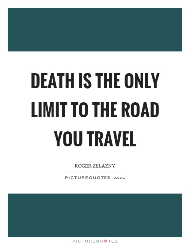 Death is the only limit to the road you travel Picture Quote #1