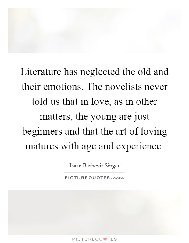 Literature has neglected the old and their emotions. The novelists never told us that in love, as in other matters, the young are just beginners and that the art of loving matures with age and experience Picture Quote #1