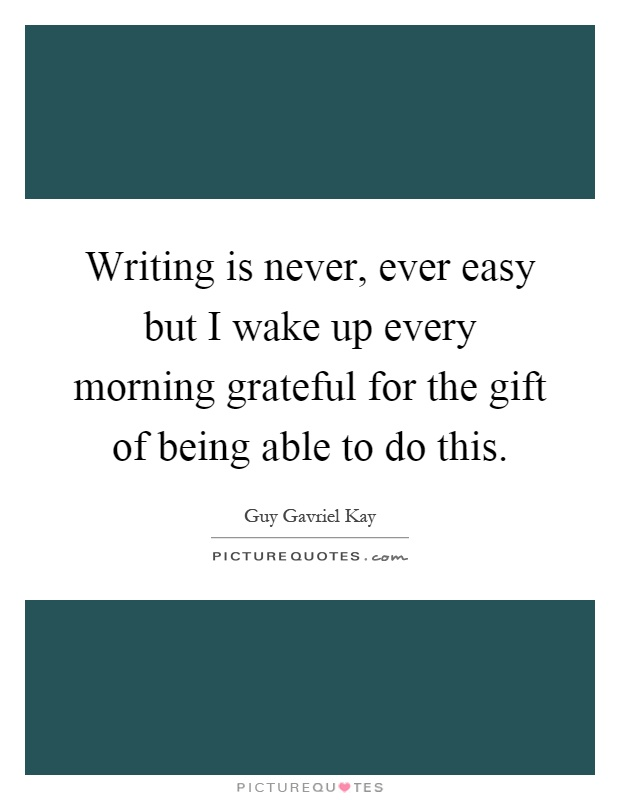 Writing is never, ever easy but I wake up every morning grateful for the gift of being able to do this Picture Quote #1