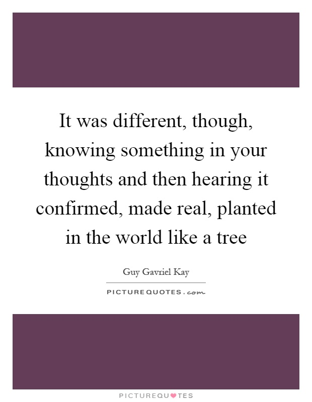 It was different, though, knowing something in your thoughts and then hearing it confirmed, made real, planted in the world like a tree Picture Quote #1