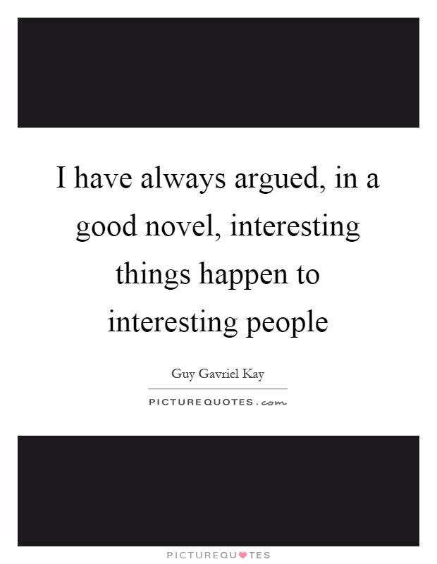 I have always argued, in a good novel, interesting things happen to interesting people Picture Quote #1
