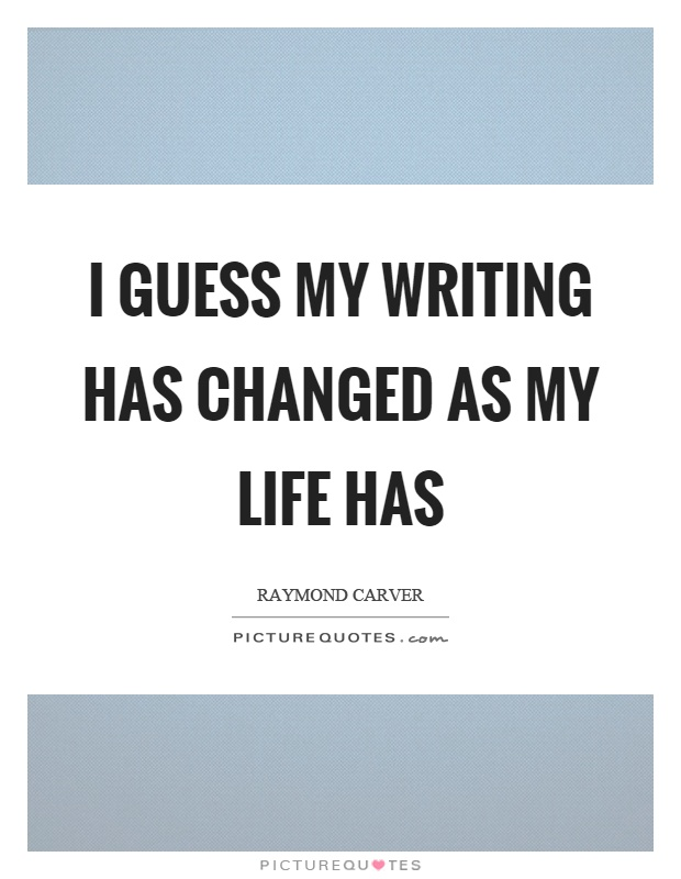 I guess my writing has changed as my life has Picture Quote #1