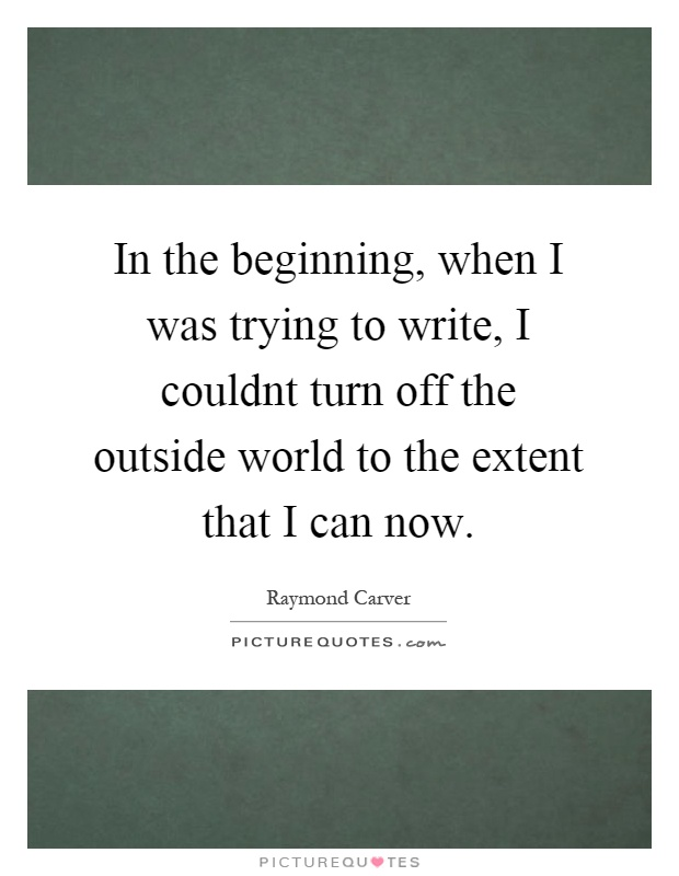 In the beginning, when I was trying to write, I couldnt turn off the outside world to the extent that I can now Picture Quote #1