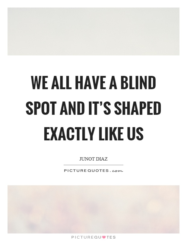 We all have a blind spot and it's shaped exactly like us Picture Quote #1