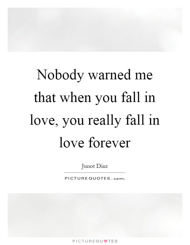 Nobody warned me that when you fall in love, you really fall in love forever Picture Quote #1