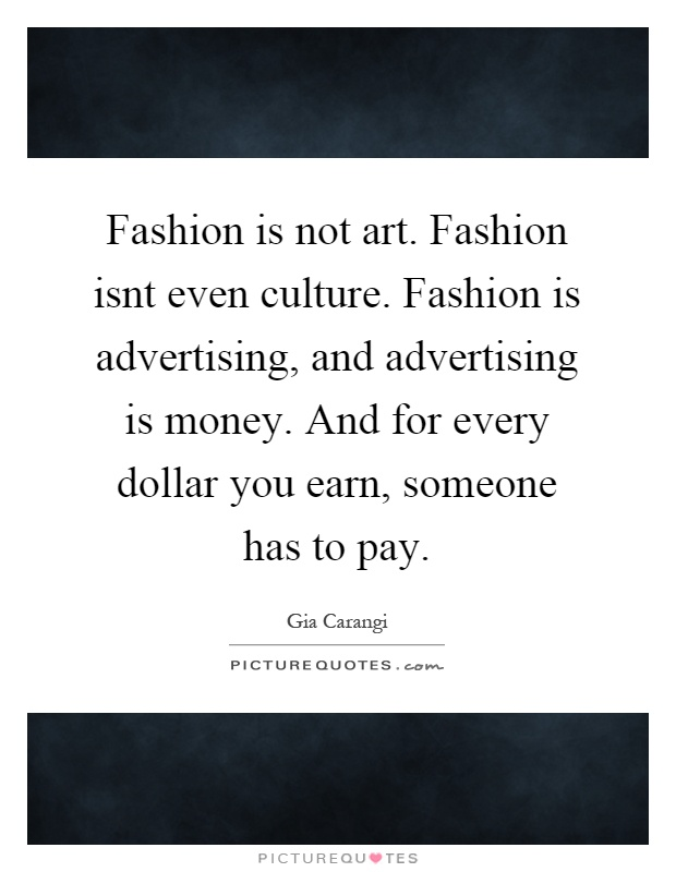 Fashion is not art. Fashion isnt even culture. Fashion is advertising, and advertising is money. And for every dollar you earn, someone has to pay Picture Quote #1