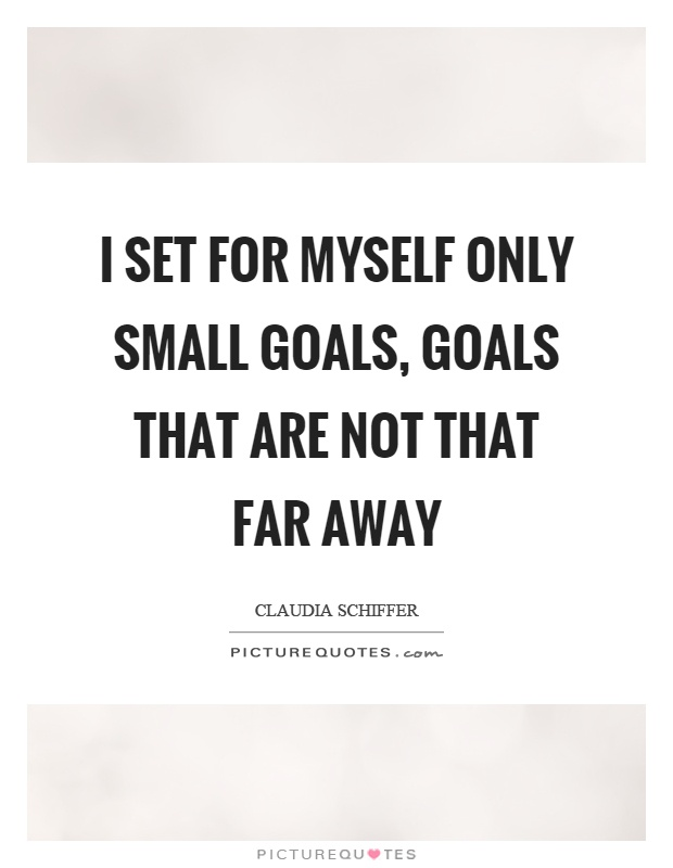 I set for myself only small goals, goals that are not that far away Picture Quote #1