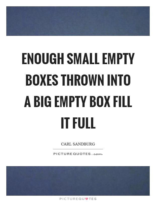 Enough small empty boxes thrown into a big empty box fill it full Picture Quote #1
