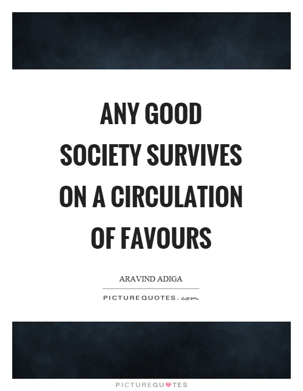 Any good society survives on a circulation of favours Picture Quote #1