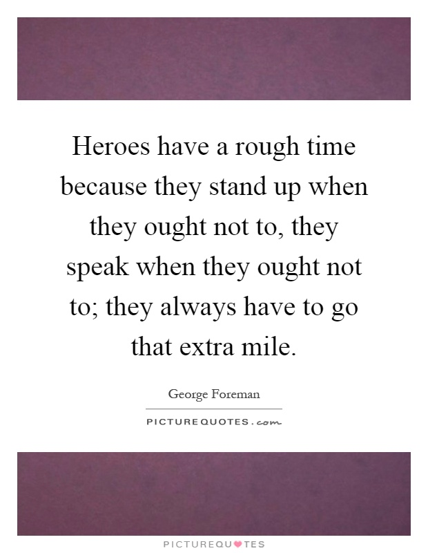 Heroes have a rough time because they stand up when they ought not to, they speak when they ought not to; they always have to go that extra mile Picture Quote #1