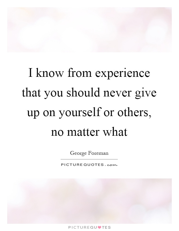 I know from experience that you should never give up on yourself ...