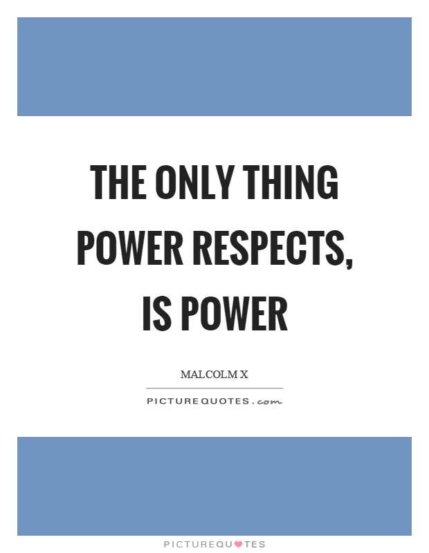 The only thing power respects, is power Picture Quote #1