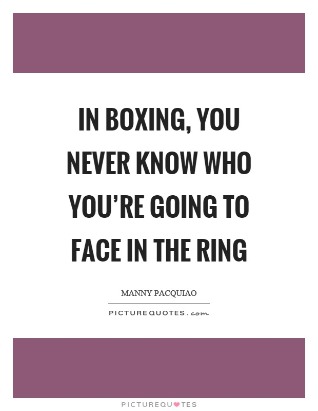 In boxing, you never know who you're going to face in the ring Picture Quote #1