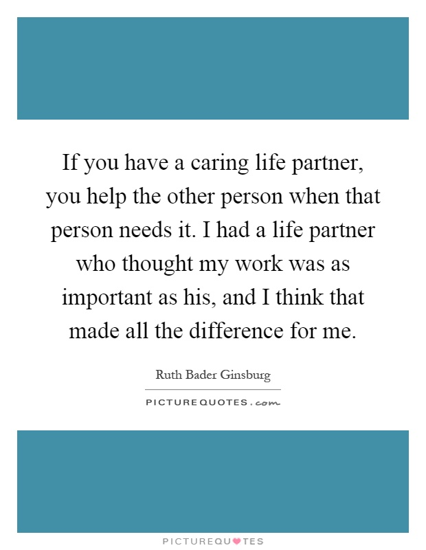 If you have a caring life partner, you help the other person when that person needs it. I had a life partner who thought my work was as important as his, and I think that made all the difference for me Picture Quote #1
