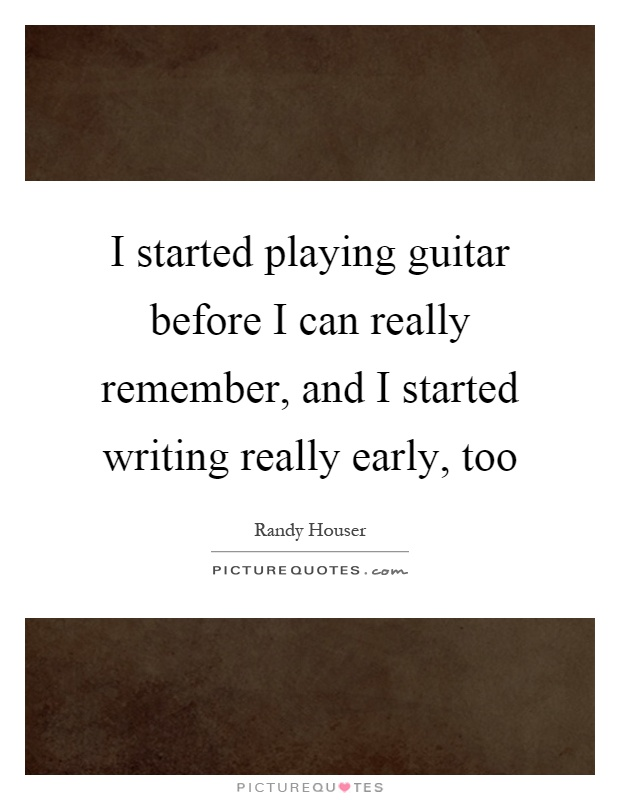 I started playing guitar before I can really remember, and I started writing really early, too Picture Quote #1