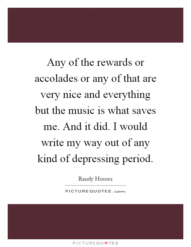 Any of the rewards or accolades or any of that are very nice and everything but the music is what saves me. And it did. I would write my way out of any kind of depressing period Picture Quote #1