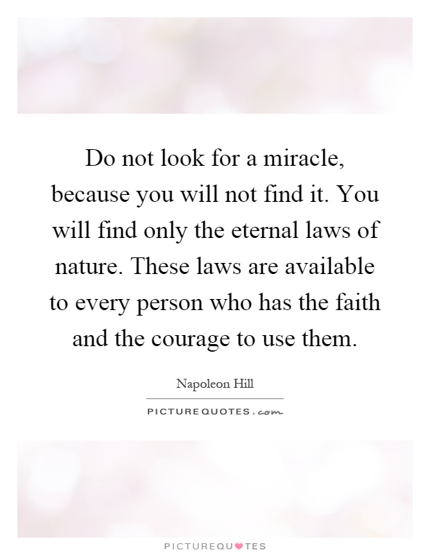 Do not look for a miracle, because you will not find it. You will find only the eternal laws of nature. These laws are available to every person who has the faith and the courage to use them Picture Quote #1