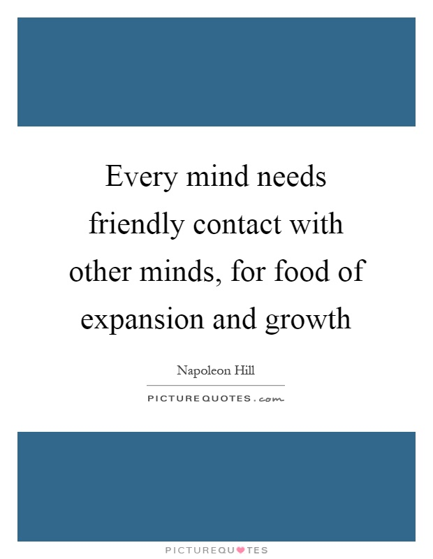 Every mind needs friendly contact with other minds, for food of expansion and growth Picture Quote #1