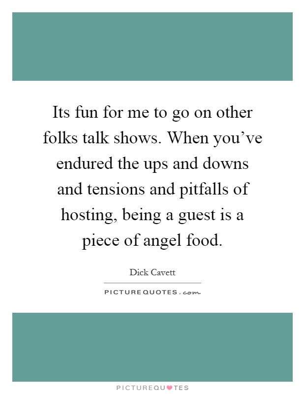 Its fun for me to go on other folks talk shows. When you've endured the ups and downs and tensions and pitfalls of hosting, being a guest is a piece of angel food Picture Quote #1
