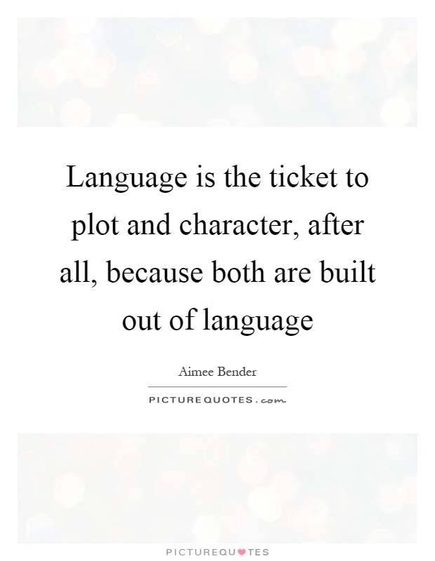 Language is the ticket to plot and character, after all, because both are built out of language Picture Quote #1