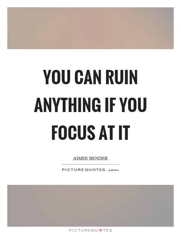 You can ruin anything if you focus at it Picture Quote #1