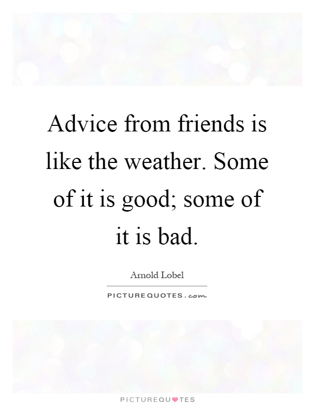 Advice from friends is like the weather. Some of it is good; some of it is bad Picture Quote #1