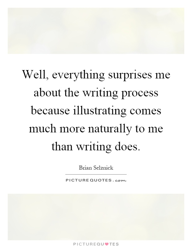 Well, everything surprises me about the writing process because illustrating comes much more naturally to me than writing does Picture Quote #1