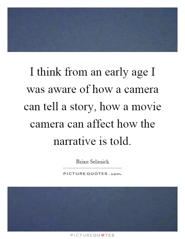 I think from an early age I was aware of how a camera can tell a story, how a movie camera can affect how the narrative is told Picture Quote #1