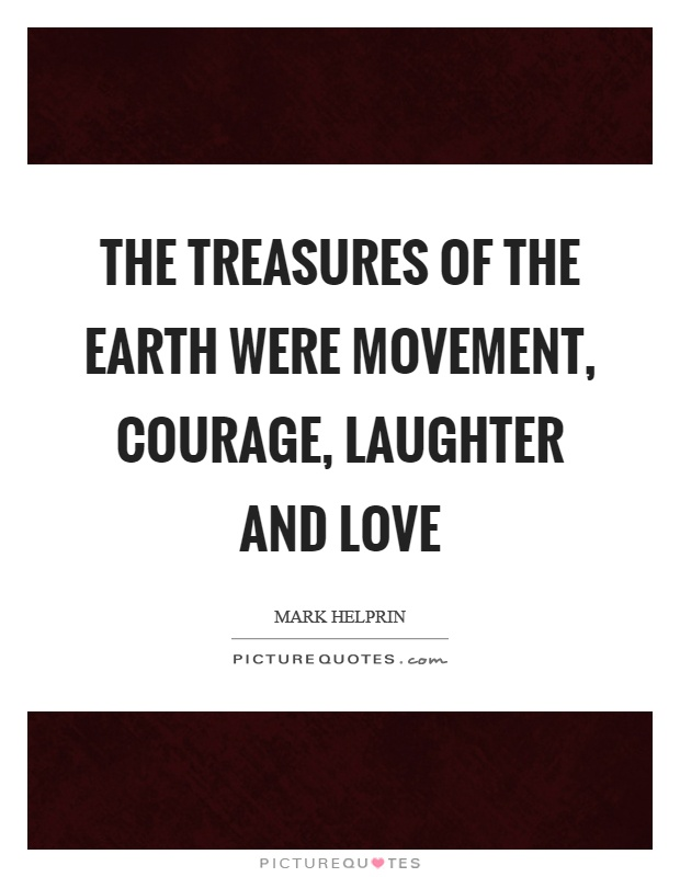 The treasures of the earth were movement, courage, laughter and love Picture Quote #1