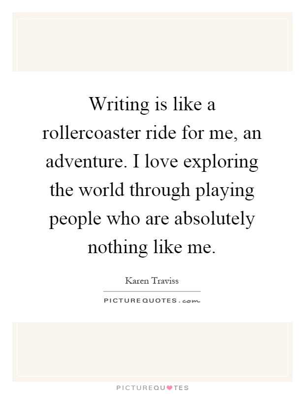 Writing is like a rollercoaster ride for me, an adventure. I love exploring the world through playing people who are absolutely nothing like me Picture Quote #1