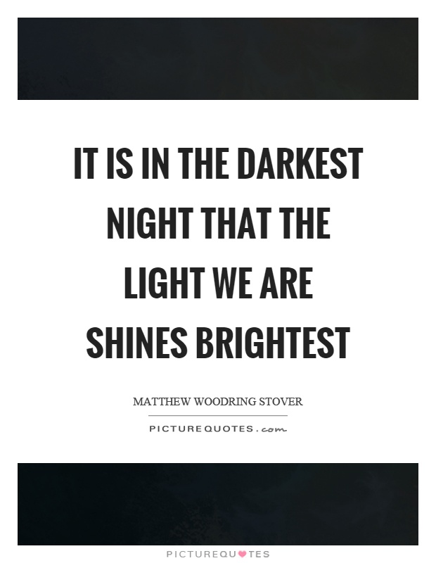 It is in the darkest night that the light we are shines brightest Picture Quote #1