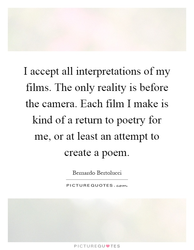 I accept all interpretations of my films. The only reality is before the camera. Each film I make is kind of a return to poetry for me, or at least an attempt to create a poem Picture Quote #1