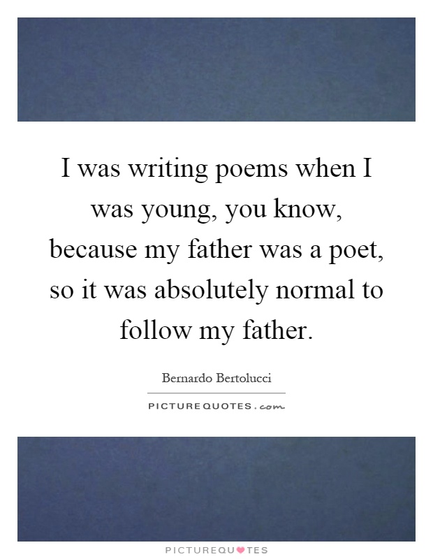 I was writing poems when I was young, you know, because my father was a poet, so it was absolutely normal to follow my father Picture Quote #1