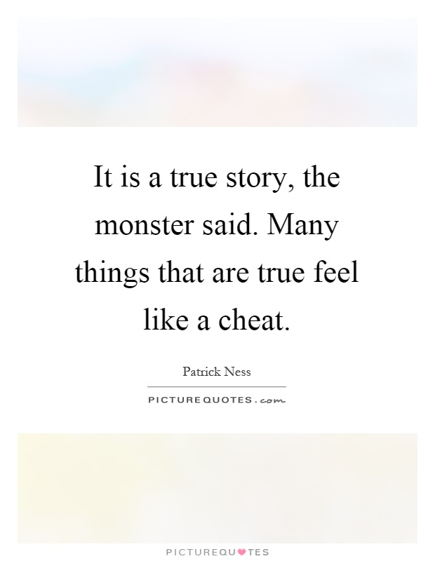 It is a true story, the monster said. Many things that are true feel like a cheat Picture Quote #1
