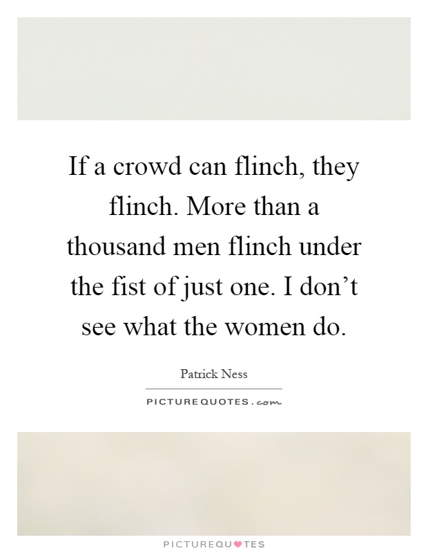 If a crowd can flinch, they flinch. More than a thousand men flinch under the fist of just one. I don't see what the women do Picture Quote #1