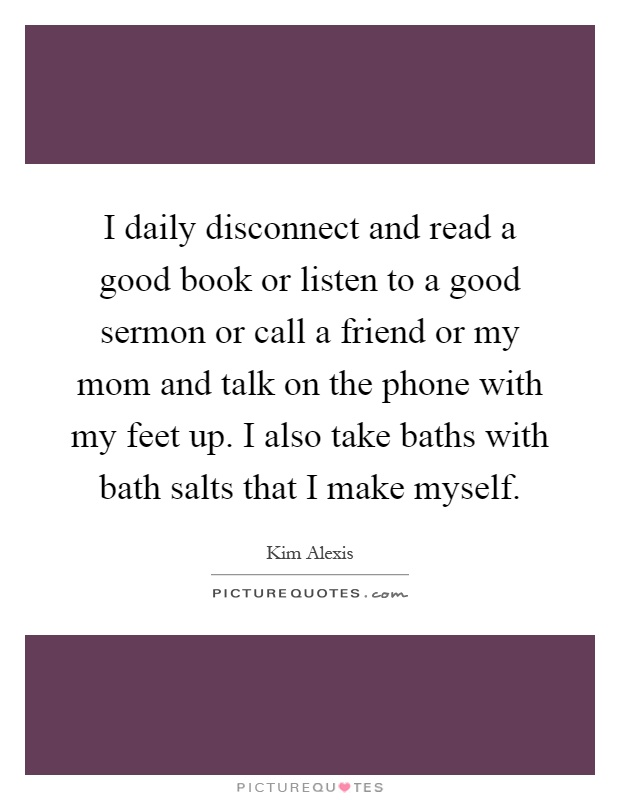 I daily disconnect and read a good book or listen to a good sermon or call a friend or my mom and talk on the phone with my feet up. I also take baths with bath salts that I make myself Picture Quote #1