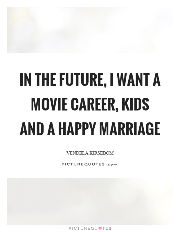 In the future, I want a movie career, kids and a happy marriage Picture Quote #1
